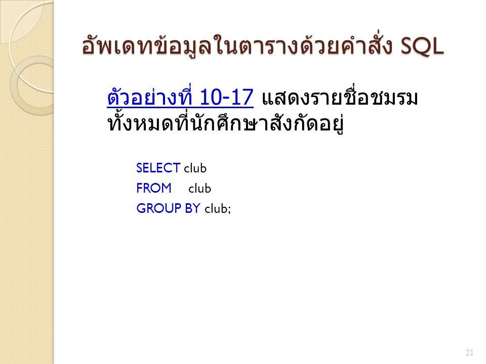 อัพเดทข้อมูลในตารางด้วยคำสั่ง SQL ตัวอย่างที่ 10- 17 แสดงรายชื่อชมรม ทั้งหมดที่นักศึกษาสังกัดอยู่ SELECT club FROM club GROUP BY club; 21