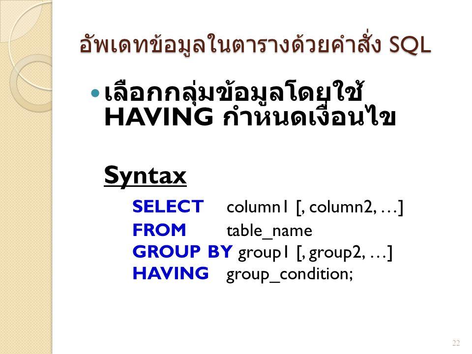 อัพเดทข้อมูลในตารางด้วยคำสั่ง SQL เลือกกลุ่มข้อมูลโดยใช้ HAVING กำหนดเงื่อนไข Syntax SELECT column1 [, column2, …] FROM table_name GROUP BY group1 [,
