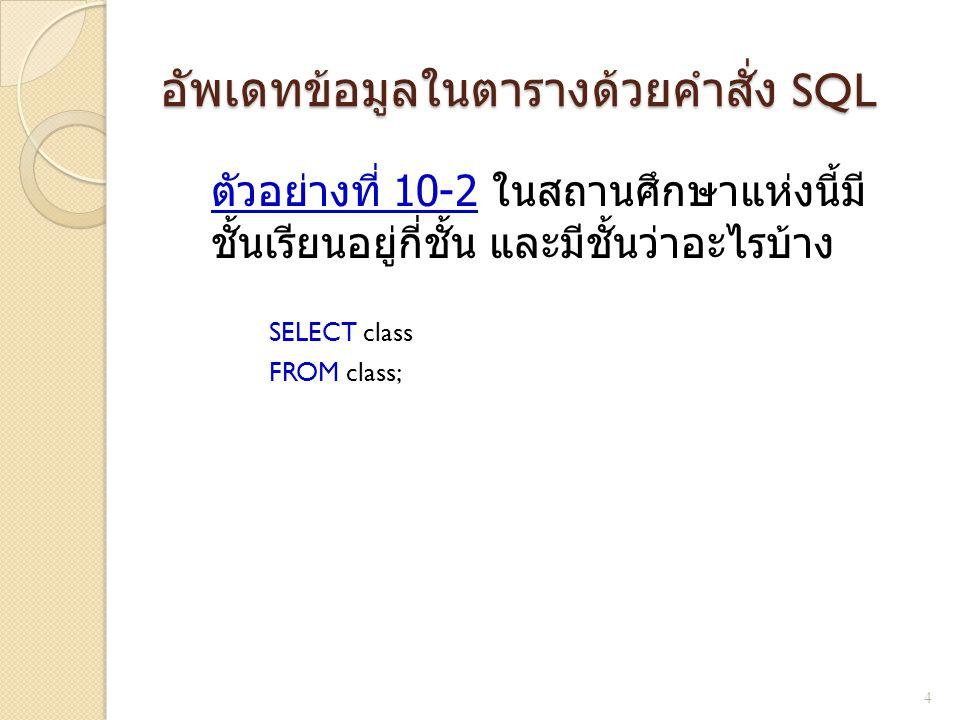 อัพเดทข้อมูลในตารางด้วยคำสั่ง SQL ตัวอย่างที่ 10-2 ในสถานศึกษาแห่งนี้มี ชั้นเรียนอยู่กี่ชั้น และมีชั้นว่าอะไรบ้าง SELECT class FROM class; 4