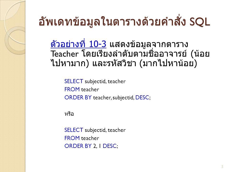 อัพเดทข้อมูลในตารางด้วยคำสั่ง SQL ตัวอย่างที่ 10-3 แสดงข้อมูลจากตาราง Teacher โดยเรียงลำดับตามชื่ออาจารย์ ( น้อย ไปหามาก ) และรหัสวิชา ( มากไปหาน้อย )