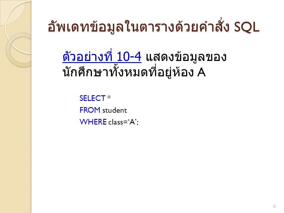 อัพเดทข้อมูลในตารางด้วยคำสั่ง SQL ตัวอย่างที่ 10-4 แสดงข้อมูลของ นักศึกษาทั้งหมดที่อยู่ห้อง A SELECT * FROM student WHERE class='A'; 6