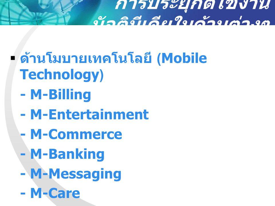การประยุกต์ใช้งาน มัลติมีเดียในด้านต่างๆ  ด้านโมบายเทคโนโลยี (Mobile Technology) - M-Billing - M-Entertainment - M-Commerce - M-Banking - M-Messaging