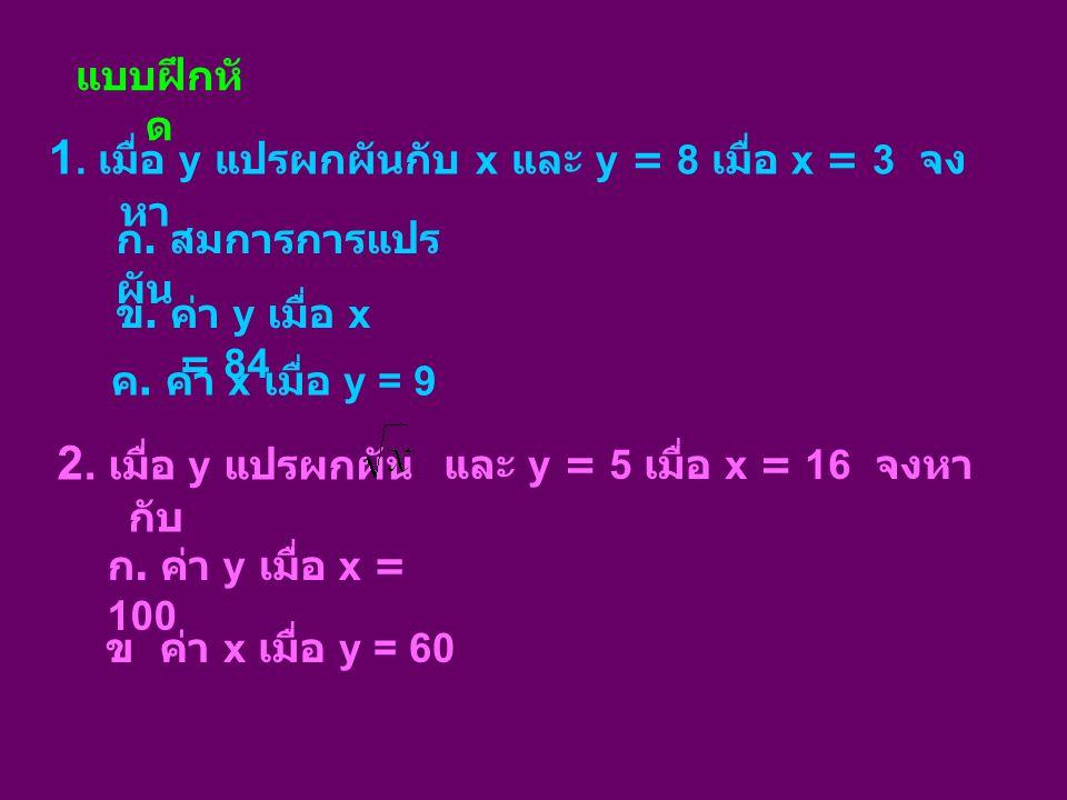 แบบฝึกหั ด 1. เมื่อ y แปรผกผันกับ x และ y = 8 เมื่อ x = 3 จง หา ก. สมการการแปร ผัน ข. ค่า y เมื่อ x = 84 ค. ค่า x เมื่อ y = 9 2. เมื่อ y แปรผกผัน กับ