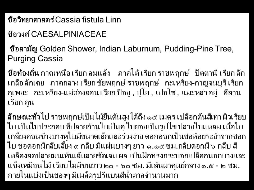 ชื่อวิทยาศาสตร์ Cassia fistula Linn ชื่อวงศ์ CAESALPINIACEAE ชื่อสามัญ Golden Shower, Indian Laburnum, Pudding-Pine Tree, Purging Cassia ชื่อท้องถิ่น ภาคเหนือ เรียก ลมแล้ง ภาคใต้ เรียก ราชพฤกษ์ ปัตตานี เรียก ลัก เกลือ ลักเคย ภาคกลาง เรียก ชัยพฤกษ์ ราชพฤกษ์ กะเหรี่ยง-กาญจนบุรี เรียก กุเพยะ กะเหรี่ยง-แม่ฮ่องสอน เรียก ปือยู, ปูโย, เปอโซ, แมะหล่า อยู่ อีสาน เรียก คูน ลักษณะทั่วไป ราชพฤกษ์เป็นไม้ยืนต้นสูงได้ถึง ๑๕ เมตร เปลือกต้นสีเทา ผิวเรียบ ใบ เป็นใบประกอบ ที่ปลายก้านใบเป็นคู่ ใบย่อยเป็นรูปไข่ ปลายใบแหลม เนื้อใบ เกลี้ยงค่อนข้างบางหูใบมีขนาดเล็กและร่วงง่าย ดอกออกเป็นช่อห้อยระย้าจากซอก ใบ ช่อดอกมีกลีบเลี้ยง ๕ กลีบ มีแผ่นบางๆ ยาว ๑.๑๕ ซม.กลีบดอกมี ๖ กลีบ สี เหลืองสดปลายมนเห็นเส้นลายชัดเจน ผล เป็นฝักทรงกระบอกเปลือกนอกบางและ แข็งเหมือนไม้ เรียบไม่มีขนยาว ๒๐ - ๖๐ ซม.