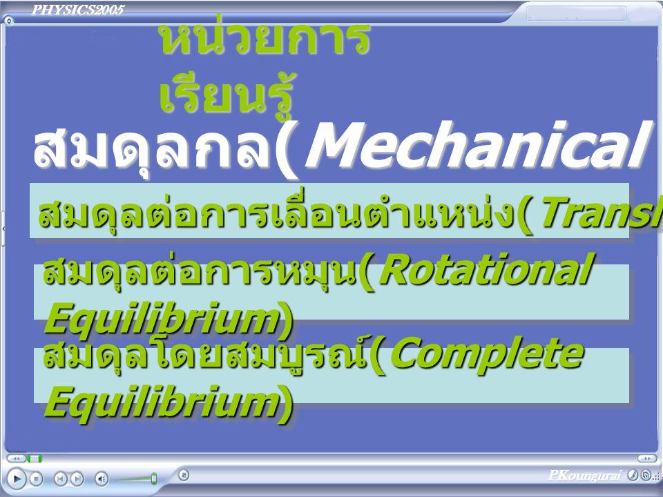 PHYSICS2005 PKoungurai หน่วยการ เรียนรู้ สมดุลกล(Mechanical Equilibrium) สมดุลต่อการเลื่อนตำแหน่ง (Translation Equilibrium) สมดุลต่อการเลื่อนตำแหน่ง(Translation Equilibrium) สมดุลต่อการหมุน (Rotational Equilibrium) สมดุลต่อการหมุน(Rotational Equilibrium) สมดุลโดยสมบูรณ์ (Complete Equilibrium) สมดุลโดยสมบูรณ์(Complete Equilibrium)