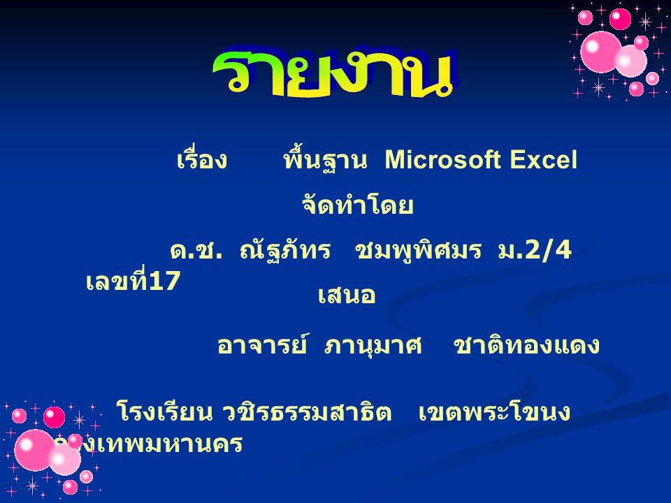 เรื่อง พื้นฐาน Microsoft Excel จัดทำโดย ด. ช. ณัฐภัทร ชมพูพิศมร ม.2/4 เลขที่ 17 เสนอ อาจารย์ ภานุมาศ ชาติทองแดง โรงเรียน วชิรธรรมสาธิต เขตพระโขนง กรุง