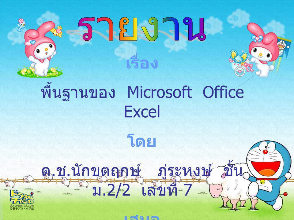  พื้นฐาน Microsoft Excel Microsoft Excel โปรแกรมที่สำคัญตัวหนึ่งของชุด Microsoft Office นักบัญชีทั่วโลกอยู่จักโปรแกรมตัวนี้ ดี เนื่องจากเป็นโปรแกรมด้านการคำนวณในลักษณะ ตาราง หรือ sheet ที่มีประสิทธิภาพมากตัวหนึ่ง นอกจากนี้ยังมีโปรแกรมทางด้านบัญชีหลาย ๆ โปรแกรมที่มีการเชื่อมต่อข้อมูล (link) มายัง MS Excel โดยตรงอีกด้วย ดังนั้น Microsoft Excel จึงเป็น โปรแกรมที่น่าเรียนรู้อีกโปรแกรมหนึ่งเช่นกัน