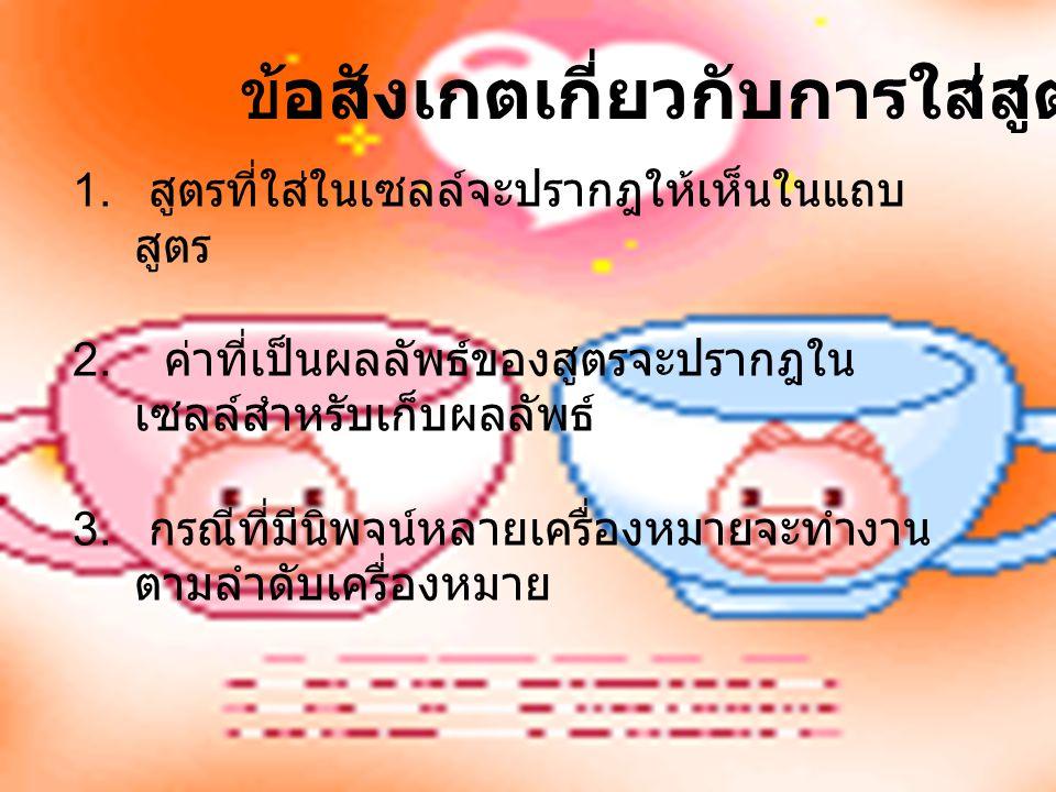 ข้อสังเกตเกี่ยวกับการใส่สูตร 1. สูตรที่ใส่ในเซลล์จะปรากฎให้เห็นในแถบ สูตร 2. ค่าที่เป็นผลลัพธ์ของสูตรจะปรากฎใน เซลล์สำหรับเก็บผลลัพธ์ 3. กรณีที่มีนิพจ