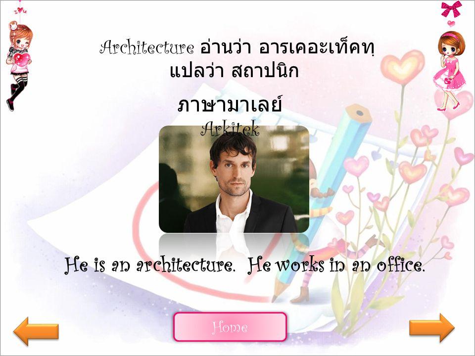 Home Architecture อ่านว่า อารเคอะเท็คทฺ แปลว่า สถาปนิก ภาษามาเลย์ Arkitek He is an architecture. He works in an office.