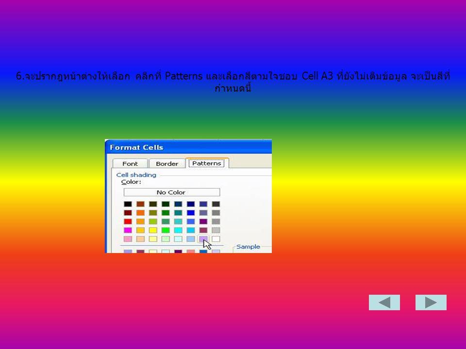 6.จะปรากฎหน้าต่างให้เลือก คลิกที่ Patterns และเลือกสีตามใจชอบ Cell A3 ที่ยังไม่เติมข้อมูล จะเป็นสีที่ กำหนดนี้