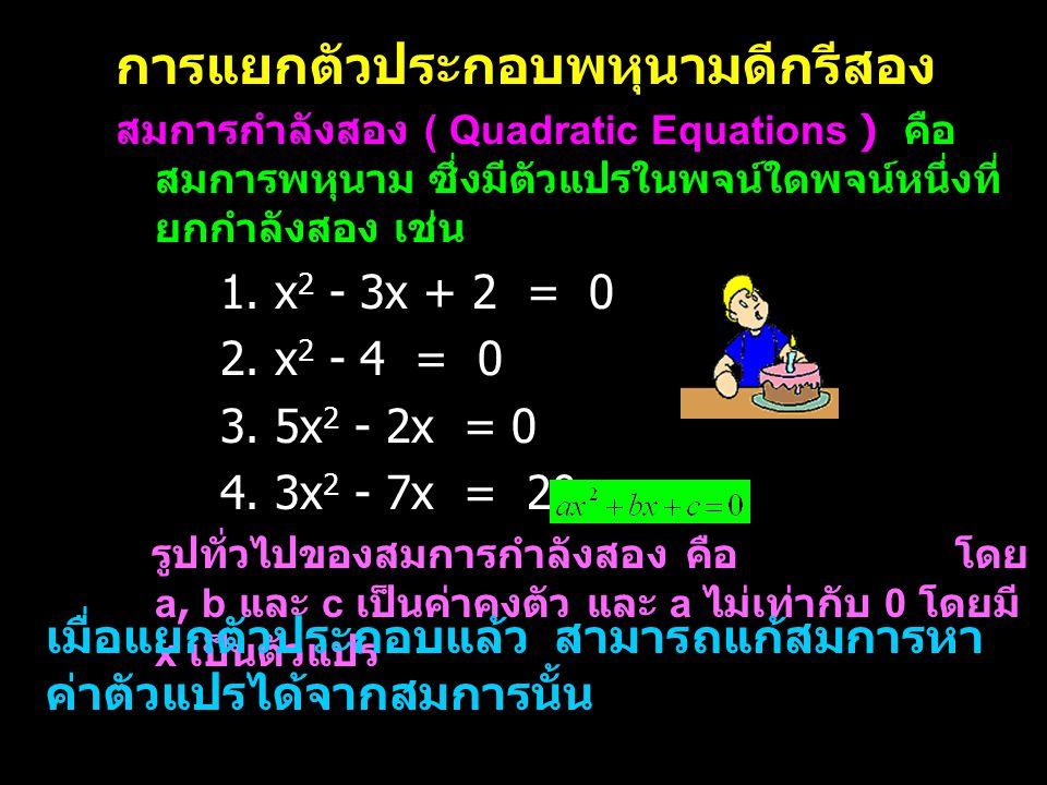 ตัวอย่างที่ 1 จงหาค่า y ของสมการ y 2 – 8y + 12 = 0 นั่นคือ y - 2 = 0 หรือ y – 6 = 0 แก้สมการแบบเชิงเส้นตัวแปรเดียวได้คือ y = 2 หรือ y = 6 ดังนั้น y = 2 และ 6 วิธีทำ (y – 2) (y – 6) = 0 ตอ บ