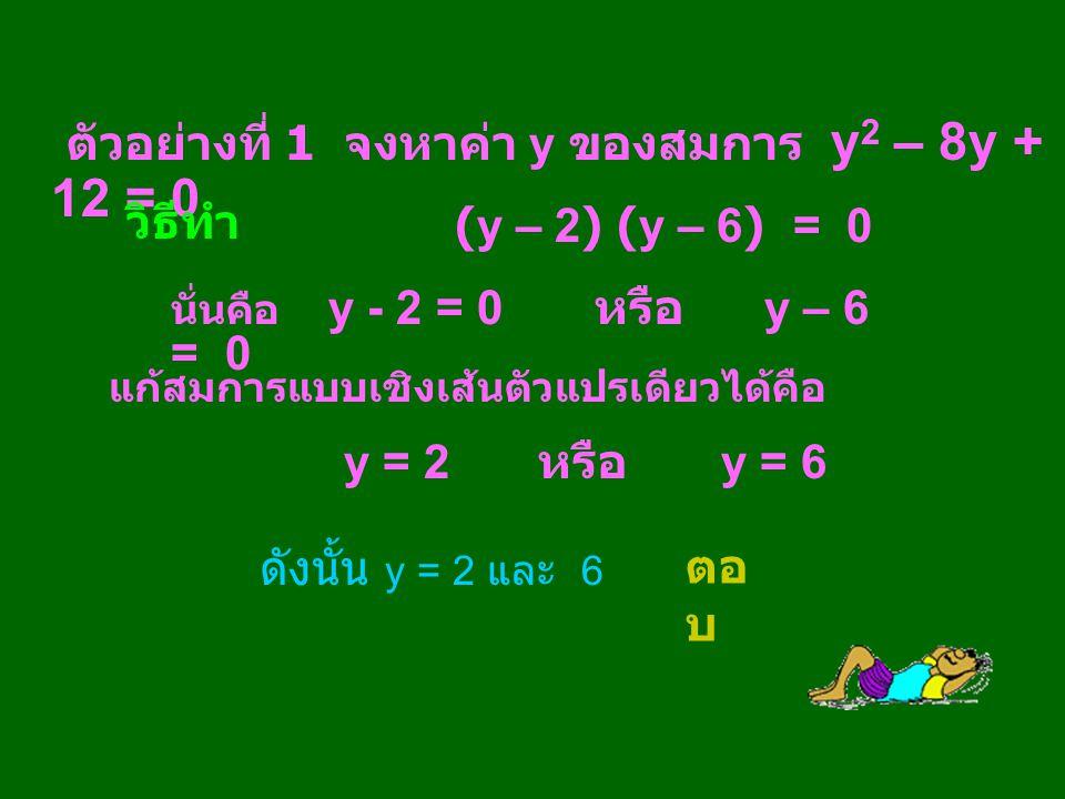 ตัวอย่างที่ 1 จงหาค่า y ของสมการ y 2 – 8y + 12 = 0 นั่นคือ y - 2 = 0 หรือ y – 6 = 0 แก้สมการแบบเชิงเส้นตัวแปรเดียวได้คือ y = 2 หรือ y = 6 ดังนั้น y =