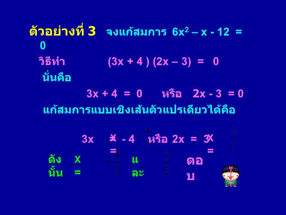 ตัวอย่างที่ 3 จงแก้สมการ 6x 2 – x - 12 = 0 วิธีทำ (3x + 4 ) (2x – 3) = 0 นั่นคือ 3x + 4 = 0 หรือ 2x - 3 = 0 แก้สมการแบบเชิงเส้นตัวแปรเดียวได้คือ 3x =