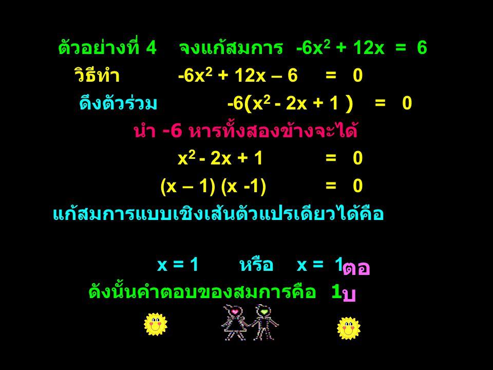 ตัวอย่างที่ 5 จงแก้สมการ 4.5y 2 – 6y = 6 วิธีทำ 4.5y 2 – 6y – 6= 0 นำ 10 คูณทั้งสองข้างได้ 45y 2 – 60y – 60= 0 ดึงตัวร่วม 15 ได้ 15(3y 2 – 4y – 4)= 0 ดังนั้น น ำ 15 หารทั้งสองข้างจะได้ 3y 2 – 4y – 4= 0 (3y + 2) (y -2)= 0 แก้สมการแบบเชิงเส้นตัวแปรเดียวได้คือ 3y + 2 = 0 หรือ y - 2= 0 3y = -2 y= 2 y = ดังนั้นคำตอบของสมการคือ 2 และ