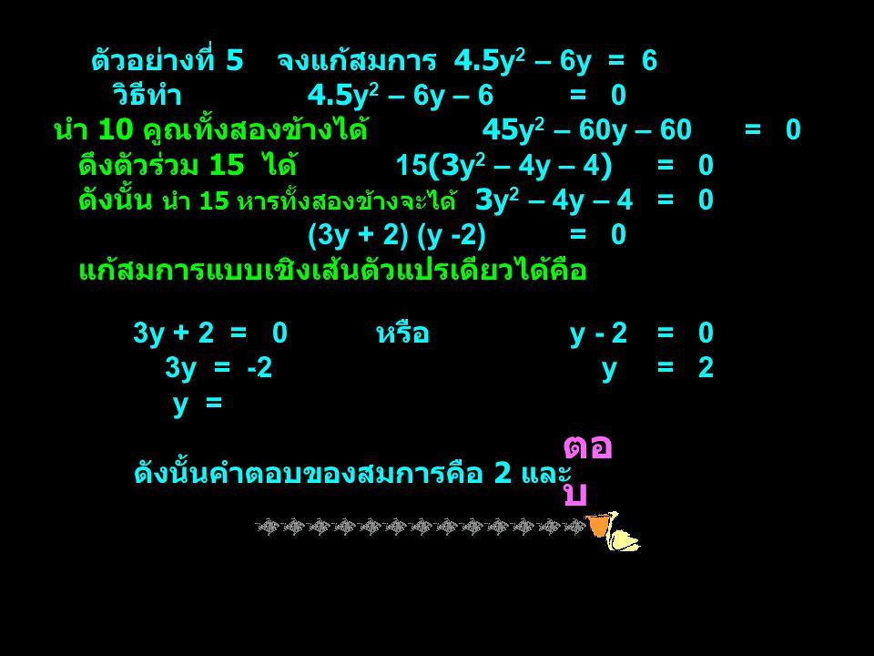 ตัวอย่างที่ 5 จงแก้สมการ 4.5y 2 – 6y = 6 วิธีทำ 4.5y 2 – 6y – 6= 0 นำ 10 คูณทั้งสองข้างได้ 45y 2 – 60y – 60= 0 ดึงตัวร่วม 15 ได้ 15(3y 2 – 4y – 4)= 0