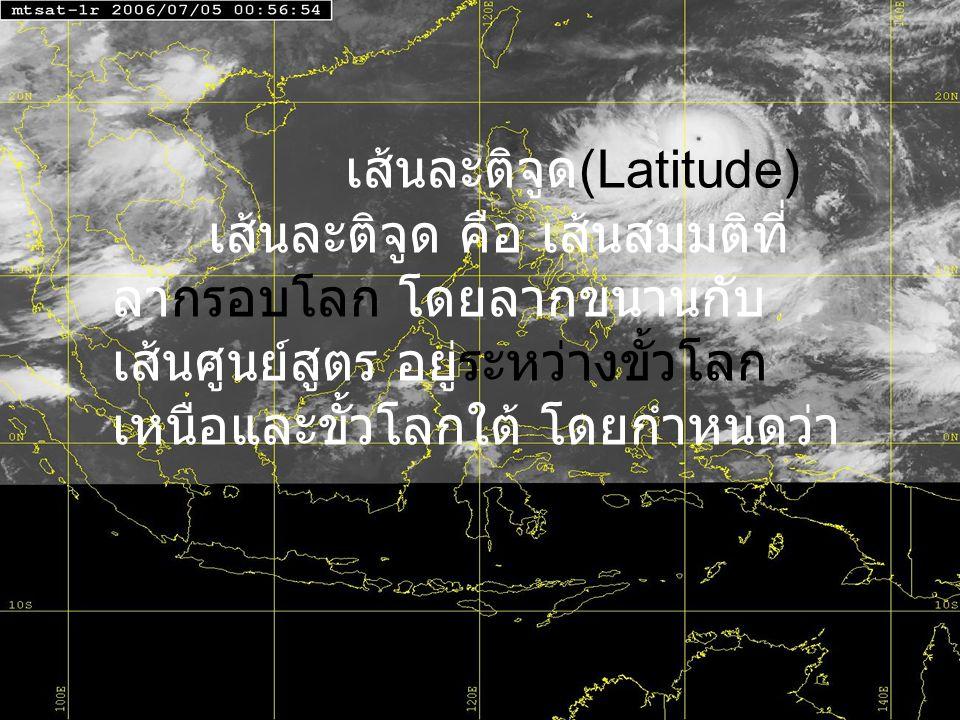 เส้นละติจูด (Latitude) เส้นละติจูด คือ เส้นสมมติที่ ลากรอบโลก โดยลากขนานกับ เส้นศูนย์สูตร อยู่ระหว่างขั้วโลก เหนือและขั้วโลกใต้ โดยกำหนดว่า