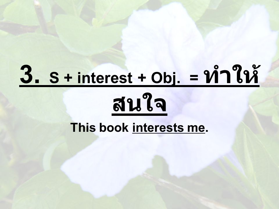 3. S + interest + Obj. = ทำให้ สนใจ This book interests me.
