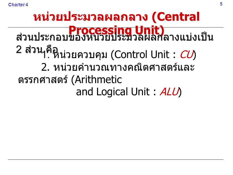 1. หน่วยควบคุม (Control Unit : CU) 2. หน่วยคำนวณทางคณิตศาสตร์และ ตรรกศาสตร์ (Arithmetic and Logical Unit : ALU) 5 Charter 4 หน่วยประมวลผลกลาง (Central
