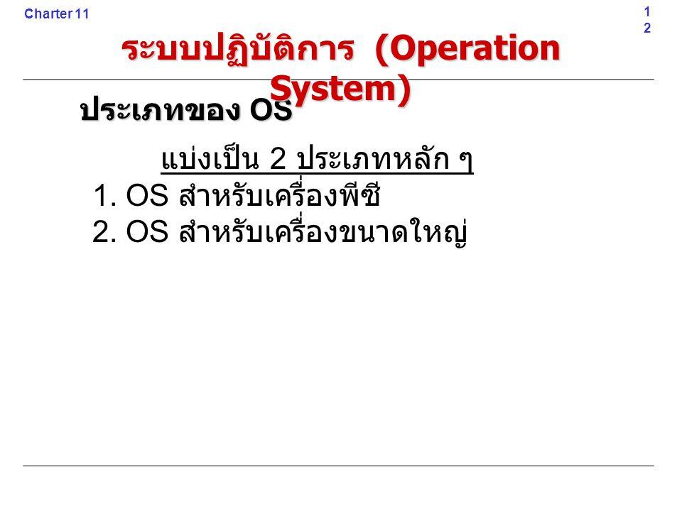 แบ่งเป็น 2 ประเภทหลัก ๆ 1. OS สำหรับเครื่องพีซี 2. OS สำหรับเครื่องขนาดใหญ่12 Charter 11 ประเภทของ OS ระบบปฏิบัติการ (Operation System)