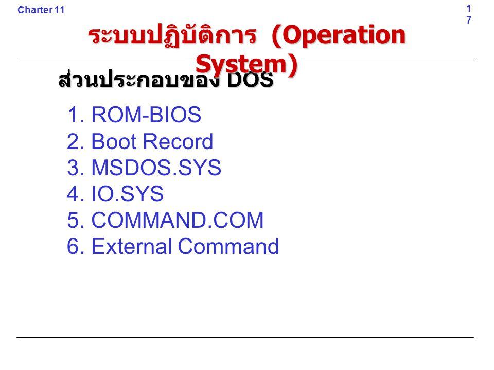 1. ROM-BIOS 2. Boot Record 3. MSDOS.SYS 4. IO.SYS 5. COMMAND.COM 6. External Command17 Charter 11 ส่วนประกอบของ DOS ระบบปฏิบัติการ (Operation System)