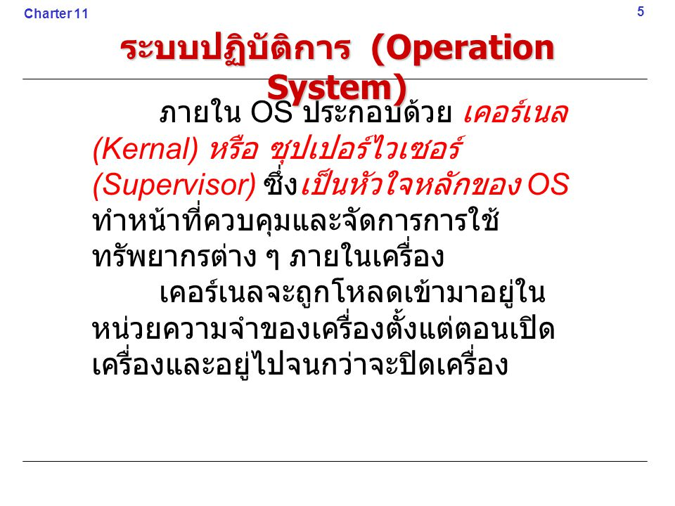 ภายใน OS ประกอบด้วย เคอร์เนล (Kernal) หรือ ซุปเปอร์ไวเซอร์ (Supervisor) ซึ่งเป็นหัวใจหลักของ OS ทำหน้าที่ควบคุมและจัดการการใช้ ทรัพยากรต่าง ๆ ภายในเคร