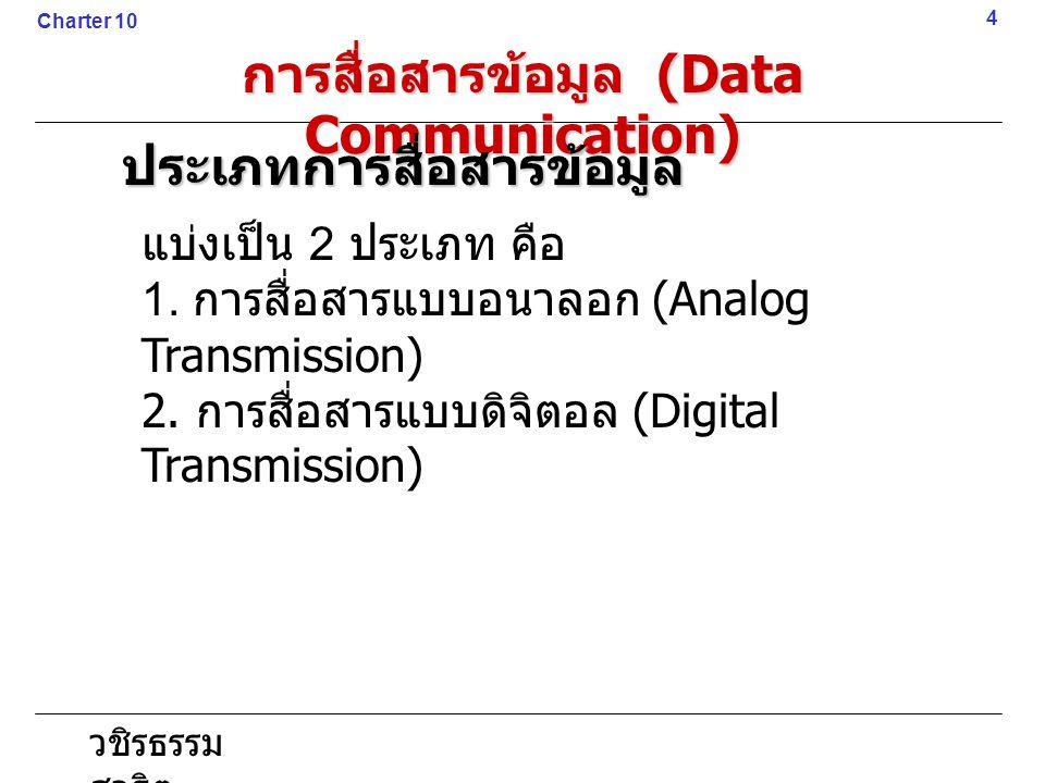 วชิรธรรม สาธิต แบ่งเป็น 2 ประเภท คือ 1. การสื่อสารแบบอนาลอก (Analog Transmission) 2. การสื่อสารแบบดิจิตอล (Digital Transmission) 4 Charter 10 การสื่อส