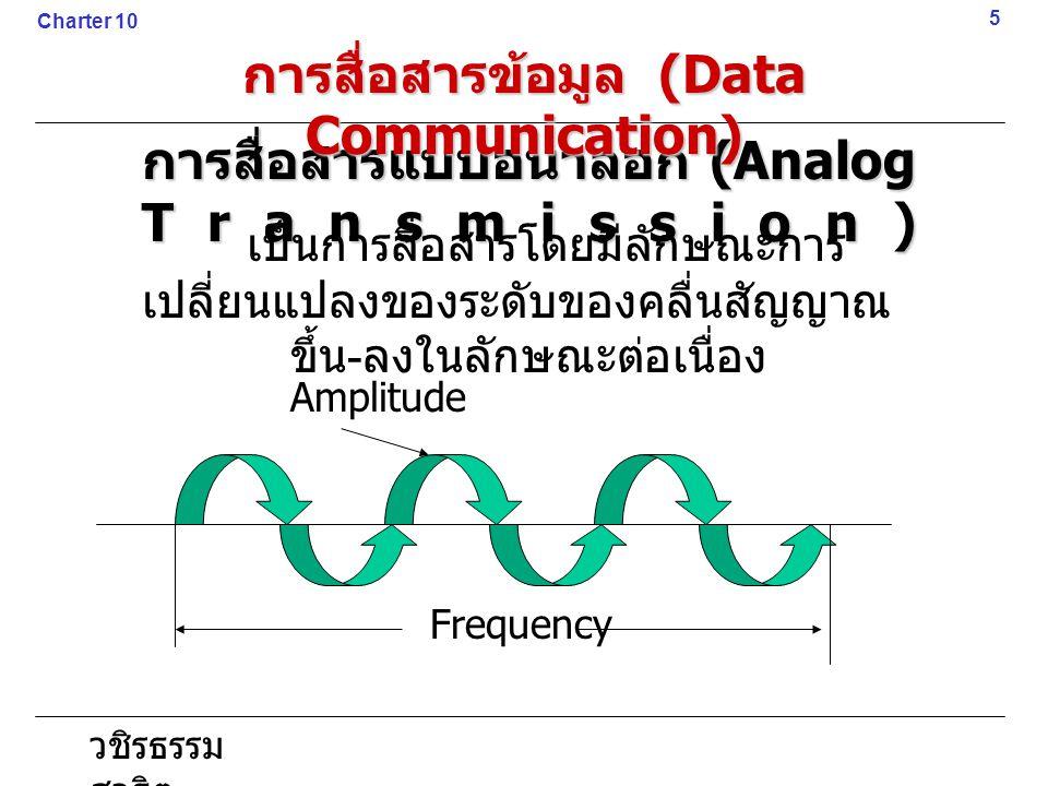 วชิรธรรม สาธิต การสื่อสารแบบอนาลอก (Analog Transmission) 5 Charter 10 การสื่อสารข้อมูล (Data Communication) เป็นการสื่อสารโดยมีลักษณะการ เปลี่ยนแปลงขอ