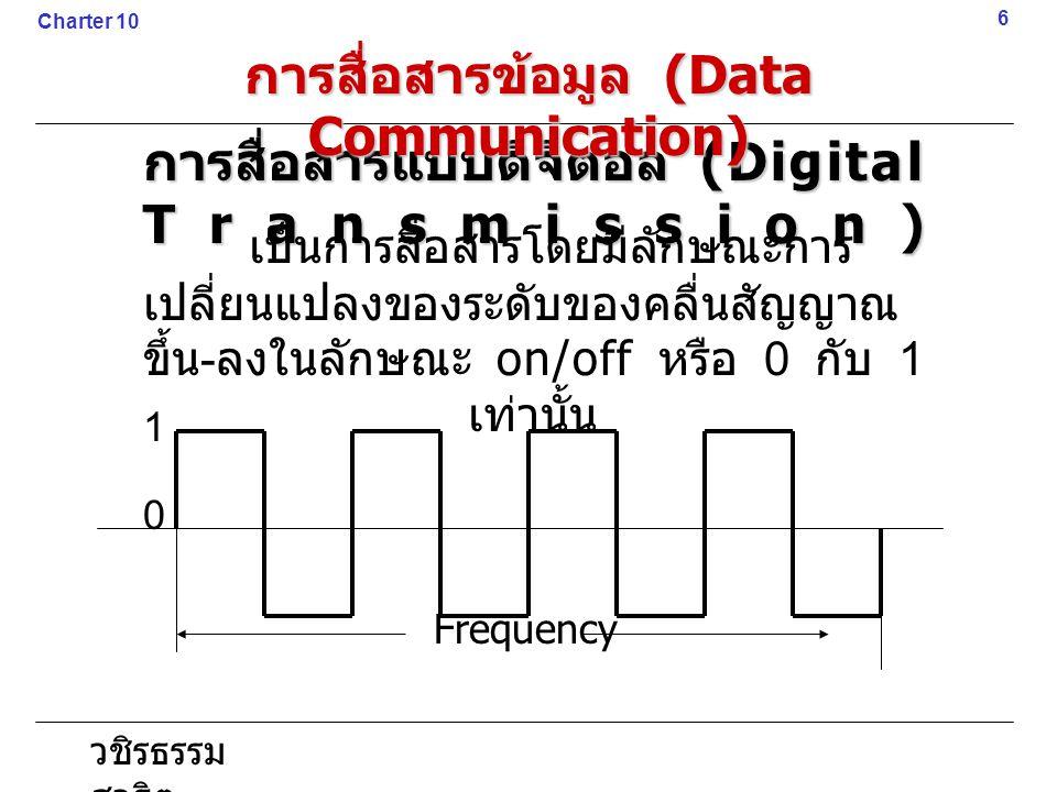 วชิรธรรม สาธิต การสื่อสารแบบดิจิตอล (Digital Transmission) 6 Charter 10 การสื่อสารข้อมูล (Data Communication) เป็นการสื่อสารโดยมีลักษณะการ เปลี่ยนแปลง