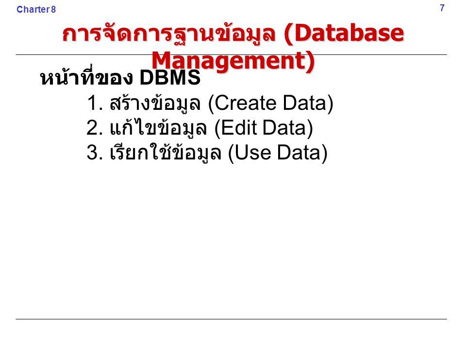 หน้าที่ของ DBMS 1. สร้างข้อมูล (Create Data) 2. แก้ไขข้อมูล (Edit Data) 3. เรียกใช้ข้อมูล (Use Data) 7 Charter 8 การจัดการฐานข้อมูล (Database Manageme