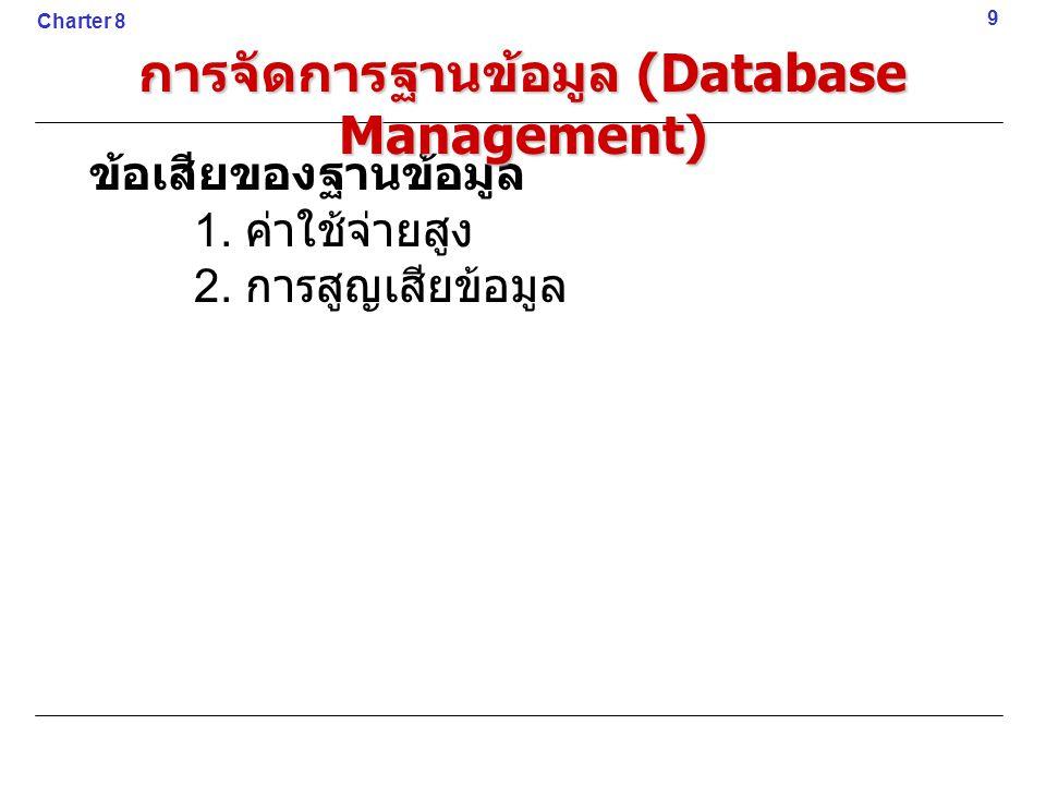 ข้อเสียของฐานข้อมูล 1. ค่าใช้จ่ายสูง 2. การสูญเสียข้อมูล 9 Charter 8 การจัดการฐานข้อมูล (Database Management)