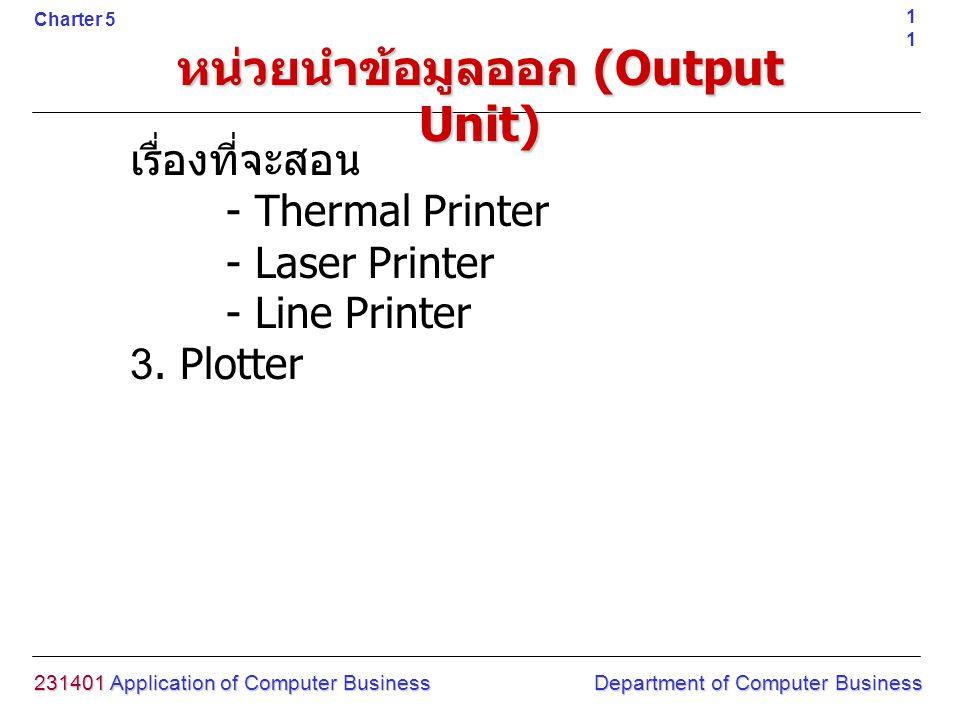 หน่วยนำข้อมูลออก (Output Unit) เรื่องที่จะสอน - Thermal Printer - Laser Printer - Line Printer 3. Plotter 231401 Application of Computer Business Depa