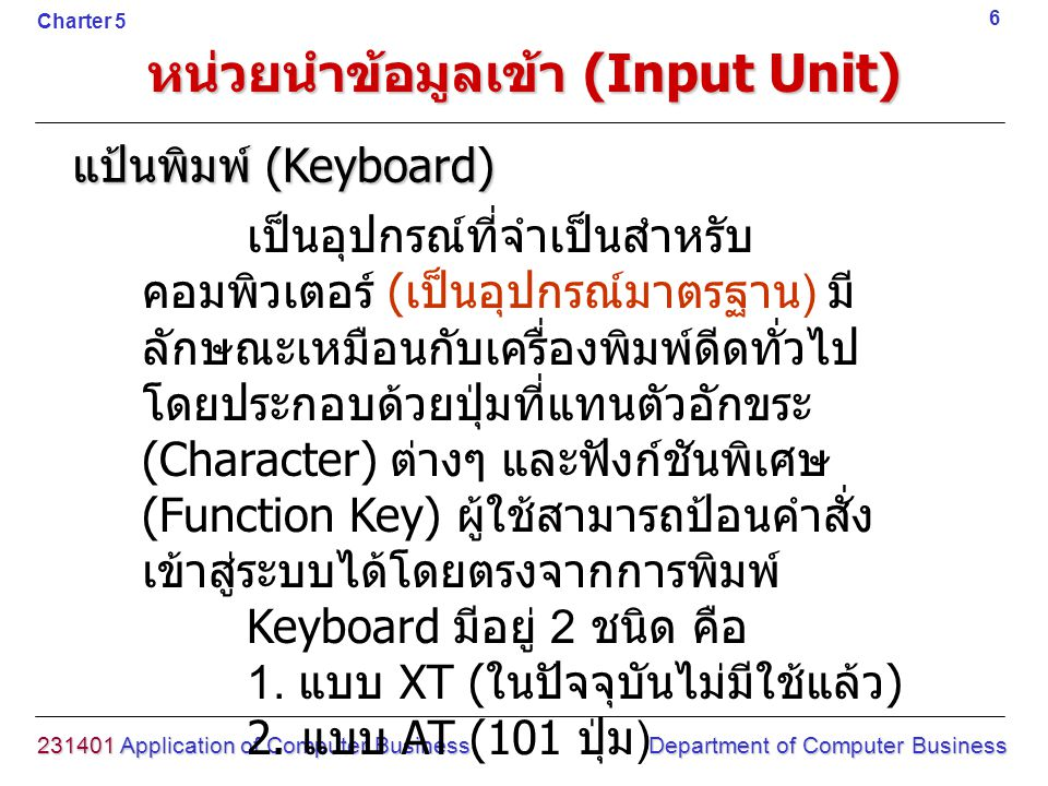 หน่วยนำข้อมูลเข้า (Input Unit) 231401 Application of Computer Business Department of Computer Business 7 Charter 5 การทำงานของแป้นพิมพ์ (Keyboard) ภายในแป้นพิมพ์จะมีหน่วยความจำ เล็ก ๆ ที่เรียกว่า บัฟเฟอร์ (Buffer) ทำ หน้าที่ในการเก็บข้อมูลที่พิมพ์เข้าไป ใน ลักษณะที่เรียกว่า Scan Code ก่อนจะทำ การแปลงเป็นรหัส ASCII (Ascii Code) ก่อนส่งเข้าสู่หน่วยประมวลผลกลาง