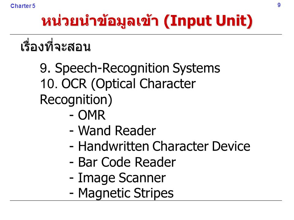 หน่วยนำข้อมูลเข้า (Input Unit) 9 Charter 5 เรื่องที่จะสอน 9. Speech-Recognition Systems 10. OCR (Optical Character Recognition) - OMR - Wand Reader -
