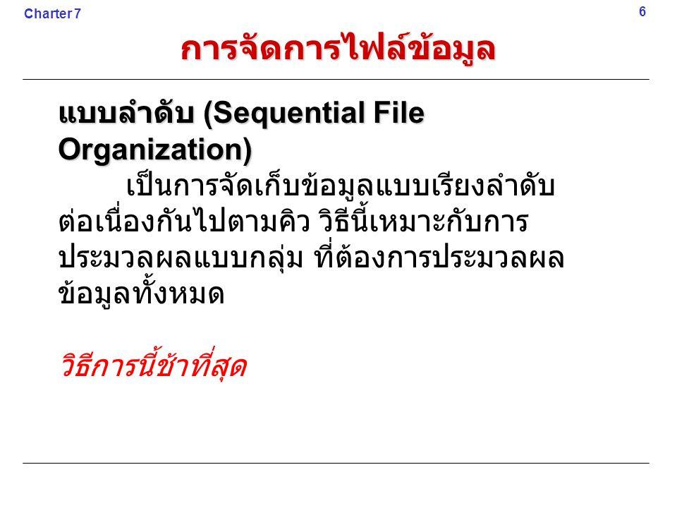 แบบลำดับ (Sequential File Organization) เป็นการจัดเก็บข้อมูลแบบเรียงลำดับ ต่อเนื่องกันไปตามคิว วิธีนี้เหมาะกับการ ประมวลผลแบบกลุ่ม ที่ต้องการประมวลผล ข้อมูลทั้งหมด วิธีการนี้ช้าที่สุด 6 Charter 7 การจัดการไฟล์ข้อมูล