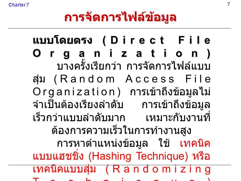 แบบโดยตรง (Direct File Organization) บางครั้งเรียกว่า การจัดการไฟล์แบบ สุ่ม (Random Access File Organization) การเข้าถึงข้อมูลไม่ จำเป็นต้องเรียงลำดับ การเข้าถึงข้อมูล เร็วกว่าแบบลำดับมาก เหมาะกับงานที่ ต้องการความเร็วในการทำงานสูง การหาตำแหน่งข้อมูล ใช้ เทคนิค แบบแฮชชิ่ง (Hashing Technique) หรือ เทคนิคแบบสุ่ม (Randomizing Technicque) 7 Charter 7 การจัดการไฟล์ข้อมูล
