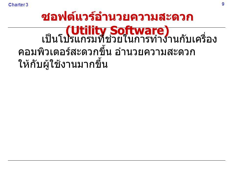 ซอฟต์แวร์อำนวยความสะดวก (Utility Software) เป็นโปรแกรมที่ช่วยในการทำงานกับเครื่อง คอมพิวเตอร์สะดวกขึ้น อำนวยความสะดวก ให้กับผู้ใช้งานมากขึ้น 9 Charter