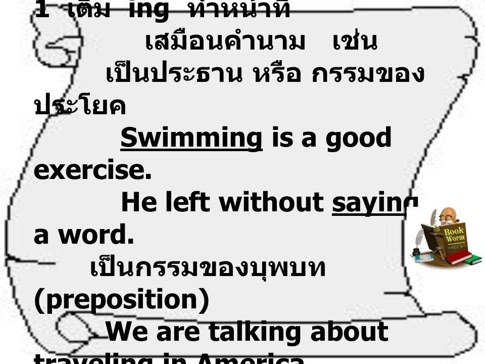 Gerund คือ กริยาช่อง 1 เติม ing ทำหน้าที่ เสมือนคำนาม เช่น เป็นประธาน หรือ กรรมของ ประโยค Swimming is a good exercise. He left without saying a word.
