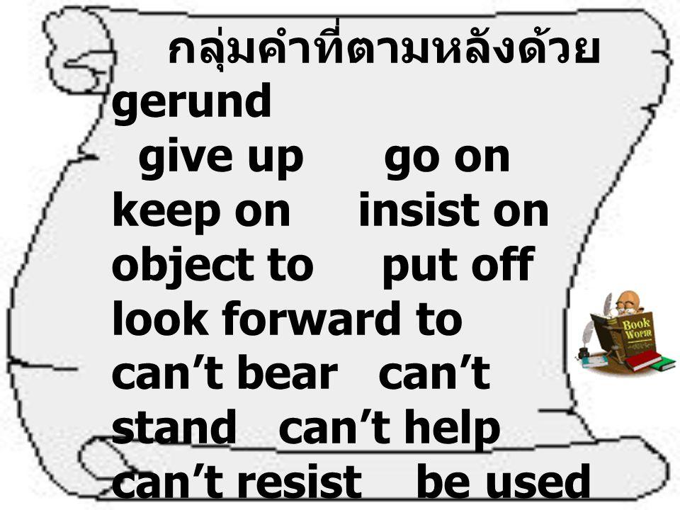 กริยาที่ตามหลังได้ทั้ง gerund และ infinitive มีความหมาย เหมือนกัน Verb + …ing มี ความหมาย + infinitive to เหมือนกัน attempt begin cease continue dislike hate intend learn neglect omit plan prefer propose like