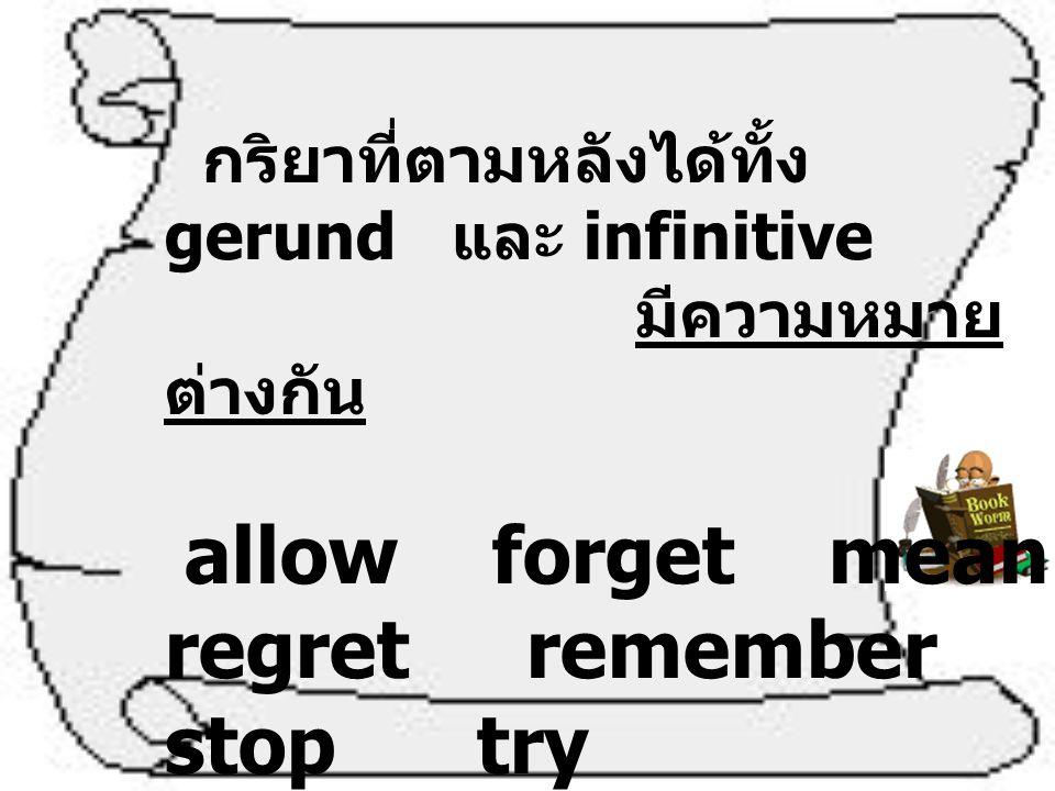 กริยาที่ตามหลังได้ทั้ง gerund และ infinitive มีความหมาย ต่างกัน allow forget mean regret remember stop try