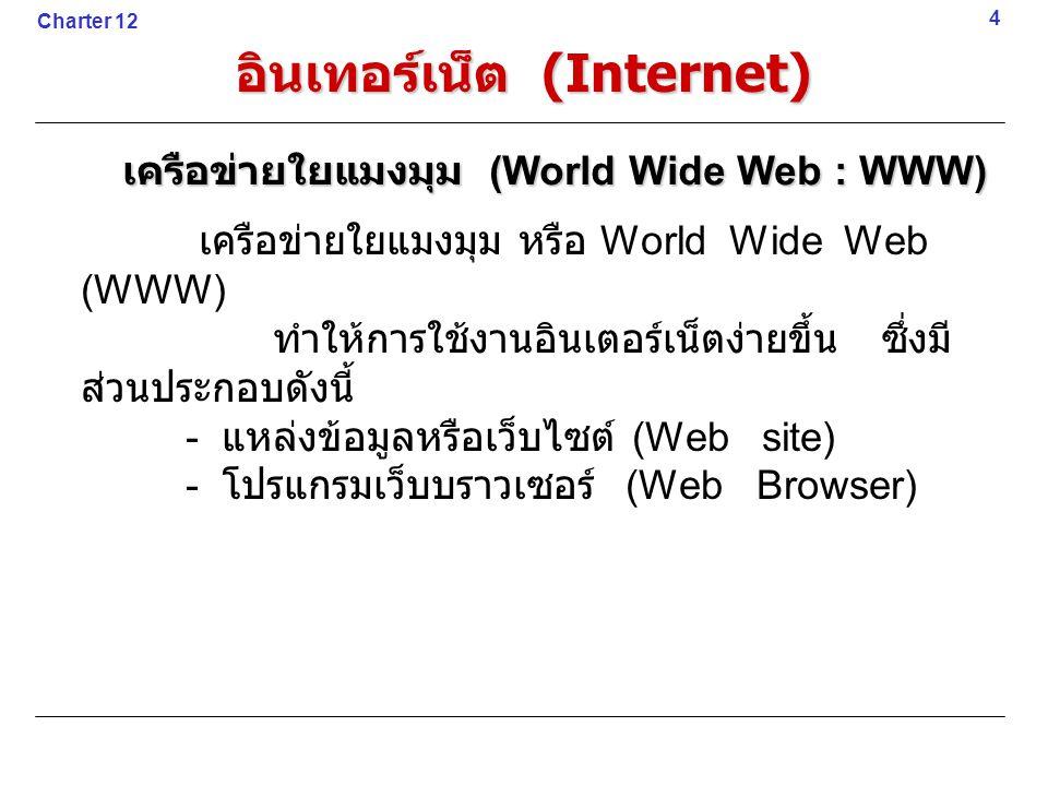 เครือข่ายใยแมงมุม หรือ World Wide Web (WWW) ทำให้การใช้งานอินเตอร์เน็ตง่ายขึ้น ซึ่งมี ส่วนประกอบดังนี้ - แหล่งข้อมูลหรือเว็บไซต์ (Web site) - โปรแกรมเว็บบราวเซอร์ (Web Browser) 4 เครือข่ายใยแมงมุม (World Wide Web : WWW) Charter 12 อินเทอร์เน็ต (Internet)