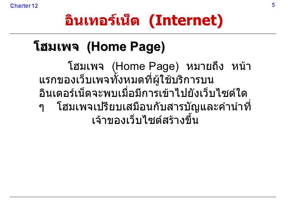 โฮมเพจ (Home Page) หมายถึง หน้า แรกของเว็บเพจทั้งหมดที่ผู้ใช้บริการบน อินเตอร์เน็ตจะพบเมื่อมีการเข้าไปยังเว็บไซต์ใด ๆ โฮมเพจเปรียบเสมือนกับสารบัญและคำนำที่ เจ้าของเว็บไซต์สร้างขึ้น 5 โฮมเพจ (Home Page) Charter 12 อินเทอร์เน็ต (Internet)