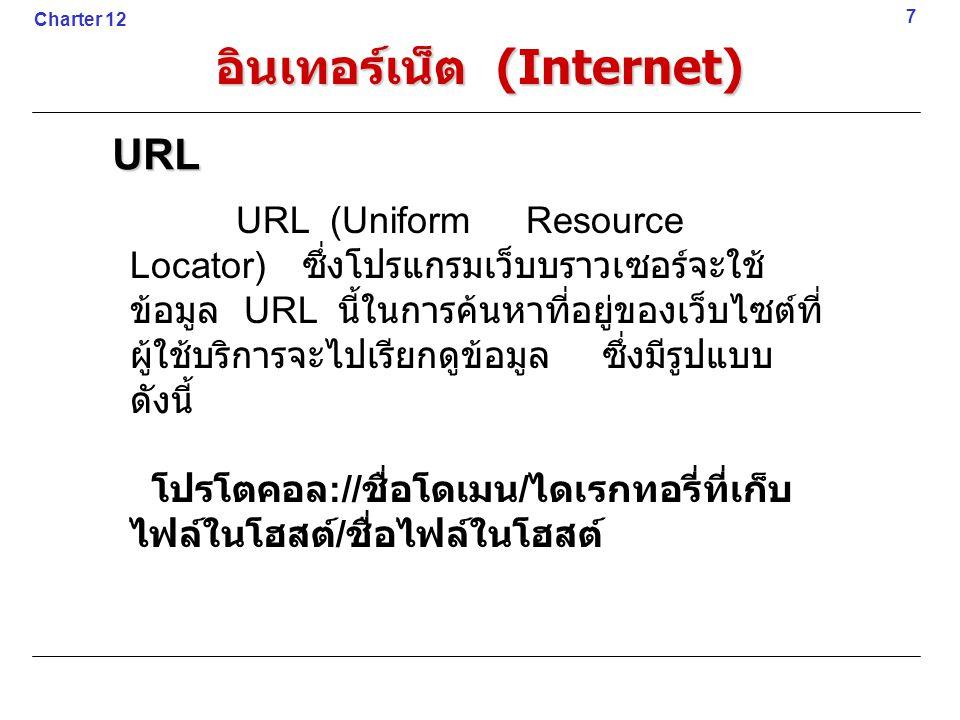 7URL URL (Uniform Resource Locator) ซึ่งโปรแกรมเว็บบราวเซอร์จะใช้ ข้อมูล URL นี้ในการค้นหาที่อยู่ของเว็บไซต์ที่ ผู้ใช้บริการจะไปเรียกดูข้อมูล ซึ่งมีรูปแบบ ดังนี้ โปรโตคอล :// ชื่อโดเมน / ไดเรกทอรี่ที่เก็บ ไฟล์ในโฮสต์ / ชื่อไฟล์ในโฮสต์ Charter 12 อินเทอร์เน็ต (Internet)
