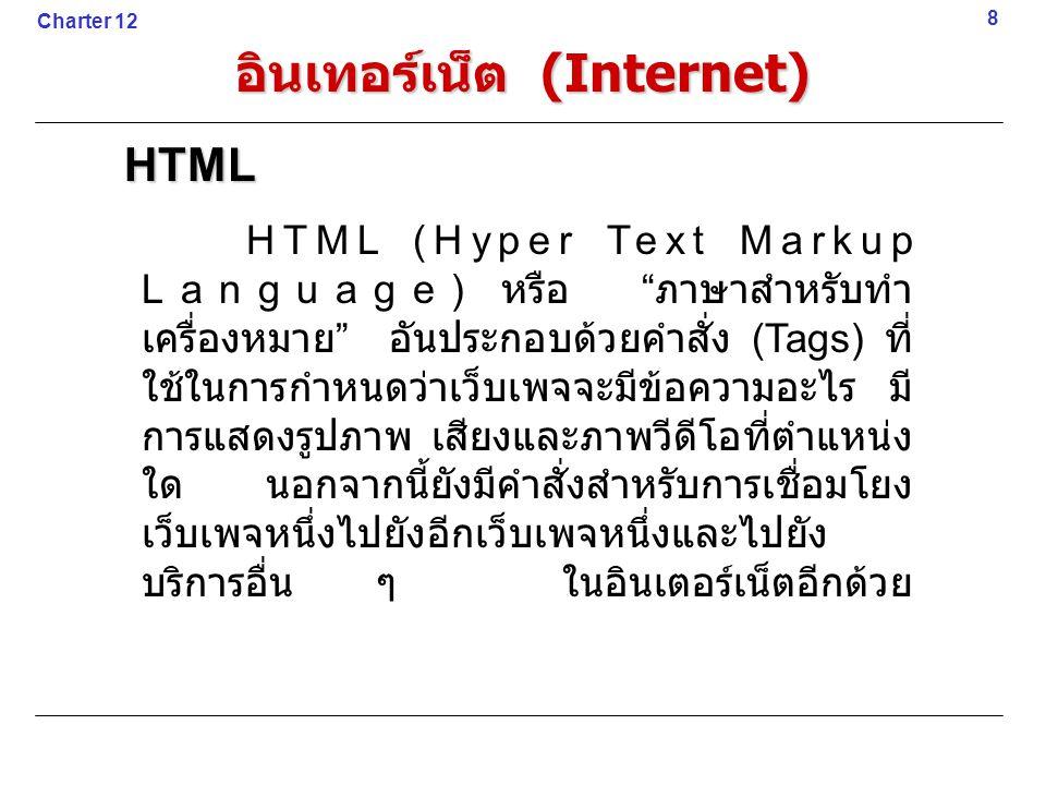 HTML (Hyper Text Markup Language) หรือ ภาษาสำหรับทำ เครื่องหมาย อันประกอบด้วยคำสั่ง (Tags) ที่ ใช้ในการกำหนดว่าเว็บเพจจะมีข้อความอะไร มี การแสดงรูปภาพ เสียงและภาพวีดีโอที่ตำแหน่ง ใด นอกจากนี้ยังมีคำสั่งสำหรับการเชื่อมโยง เว็บเพจหนึ่งไปยังอีกเว็บเพจหนึ่งและไปยัง บริการอื่น ๆ ในอินเตอร์เน็ตอีกด้วย 8HTML Charter 12 อินเทอร์เน็ต (Internet)