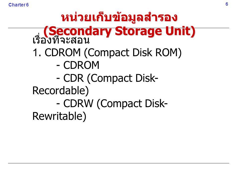 เรื่องที่จะสอน 1. CDROM (Compact Disk ROM) - CDROM - CDR (Compact Disk- Recordable) - CDRW (Compact Disk- Rewritable) 6 Charter 6 หน่วยเก็บข้อมูลสำรอง