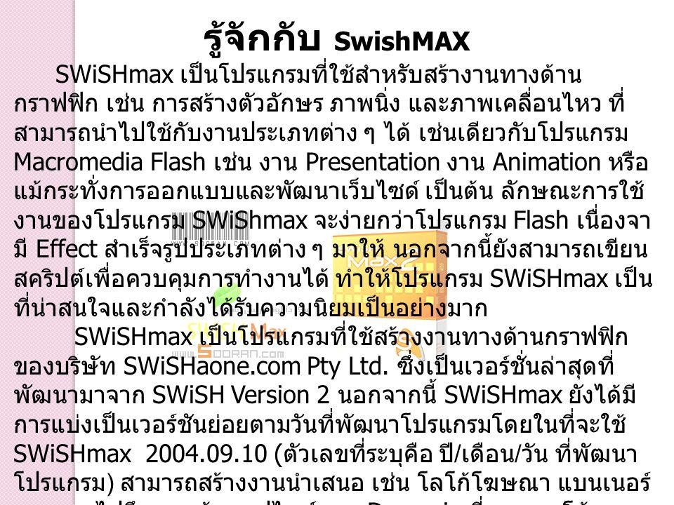 รู้จักกับ SwishMAX SWiSHmax เป็นโปรแกรมที่ใช้สำหรับสร้างานทางด้าน กราฟฟิก เช่น การสร้างตัวอักษร ภาพนิ่ง และภาพเคลื่อนไหว ที่ สามารถนำไปใช้กับงานประเภท