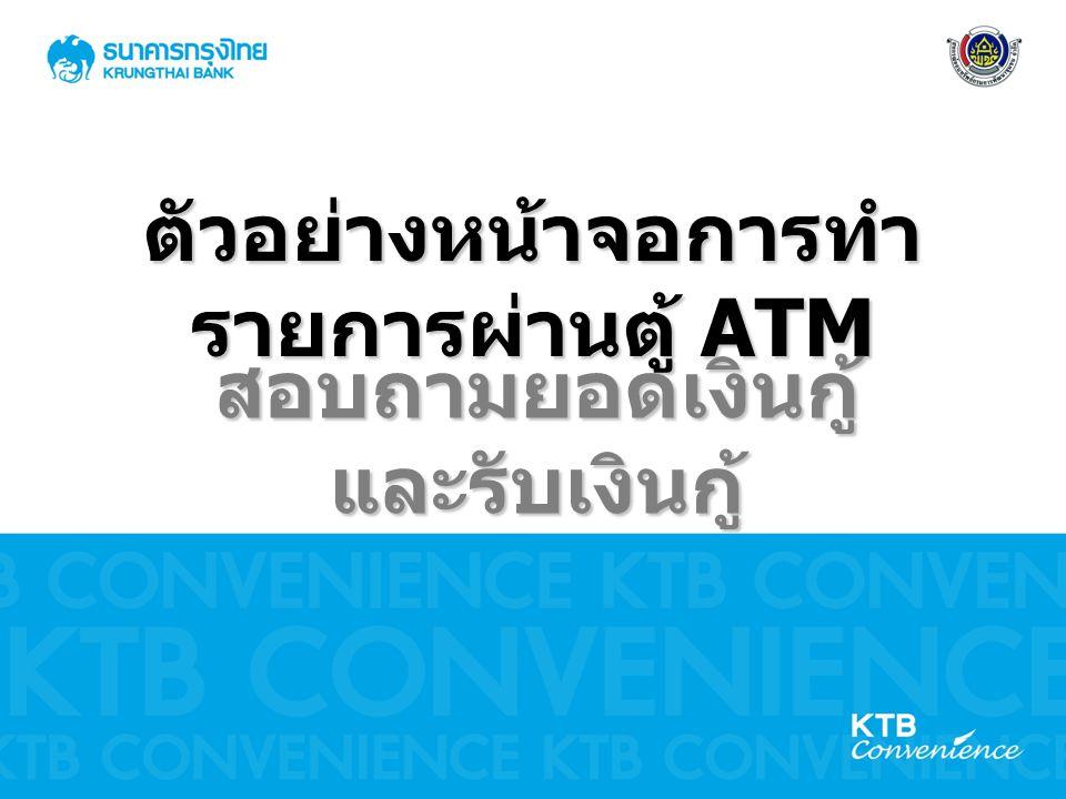 ตัวอย่างหน้าจอการทำ รายการผ่านตู้ ATM สอบถามยอดเงินกู้และรับเงินกู้