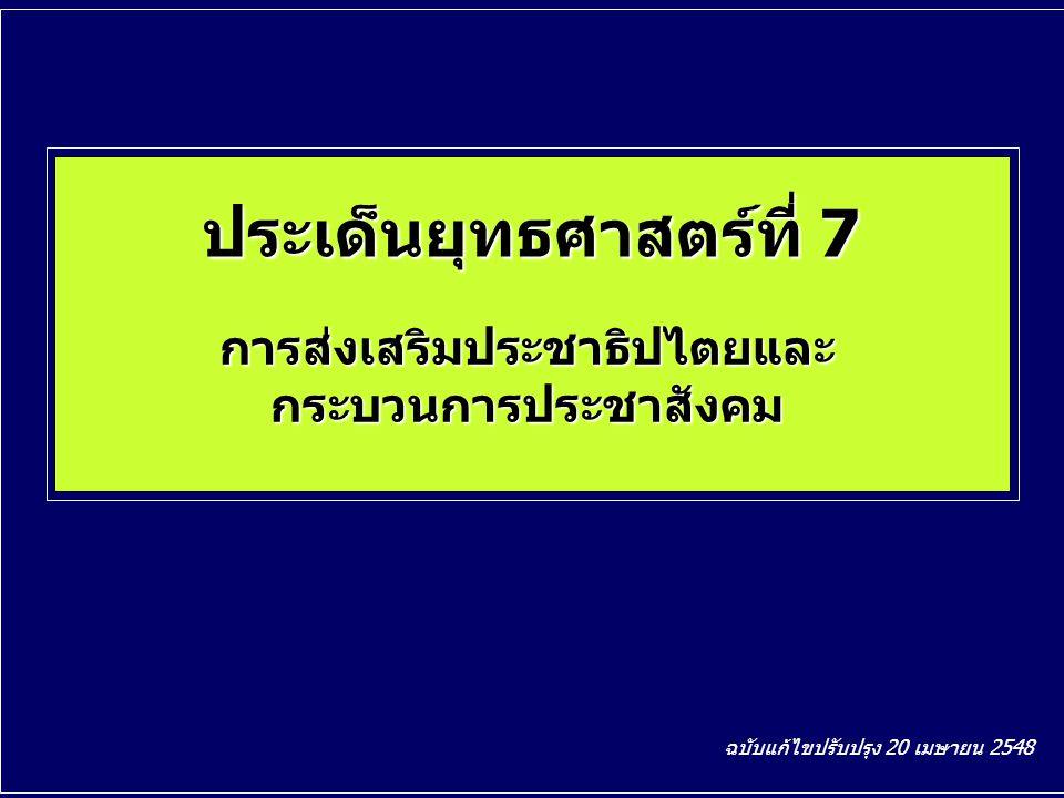 ประเด็นยุทธศาสตร์ที่ 7 การส่งเสริมประชาธิปไตยและ กระบวนการประชาสังคม ฉบับแก้ไขปรับปรุง 20 เมษายน 2548