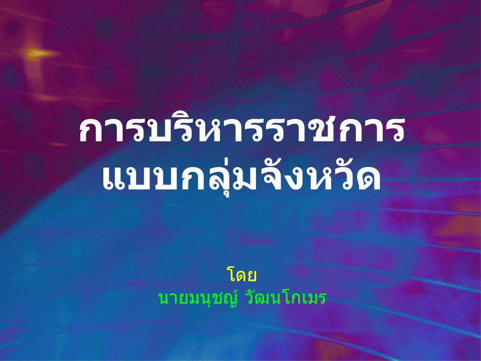 มติคณะรัฐมนตรีและกฎระเบียบที่เกี่ยวข้อง มติคณะรัฐมนตรีเมื่อวันที่ 22 กรกฎาคม 2546 ได้ เห็นชอบกับ แนวทางการบริหารงานเชิงยุทธศาสตร์กลุ่ม จังหวัด ในรูปของการรวมกลุ่มจังหวัดที่มีความสัมพันธ์ เชื่อมโยงเข้าด้วยกัน และปรับปรุงระบบและวิธีการ บริหารงานในลักษณะการเชื่อมโยงเครือข่ายระหว่างกัน ซึ่งสามารถทำงานแบบตัดผ่านทั้งแนวราบและแนวดิ่ง มติคณะรัฐมนตรีเมื่อวันที่ 17 พฤศจิกายน 2546 ได้ เห็นชอบกับยุทธศาสตร์การพัฒนากลุ่มจังหวัด ทั้ง 19 กลุ่ม ระเบียบสำนักนายกรัฐมนตรีรัฐมนตรีว่าด้วยระบบการ บริหารงานจังหวัดแบบบูรณาการ พ.ศ.2546