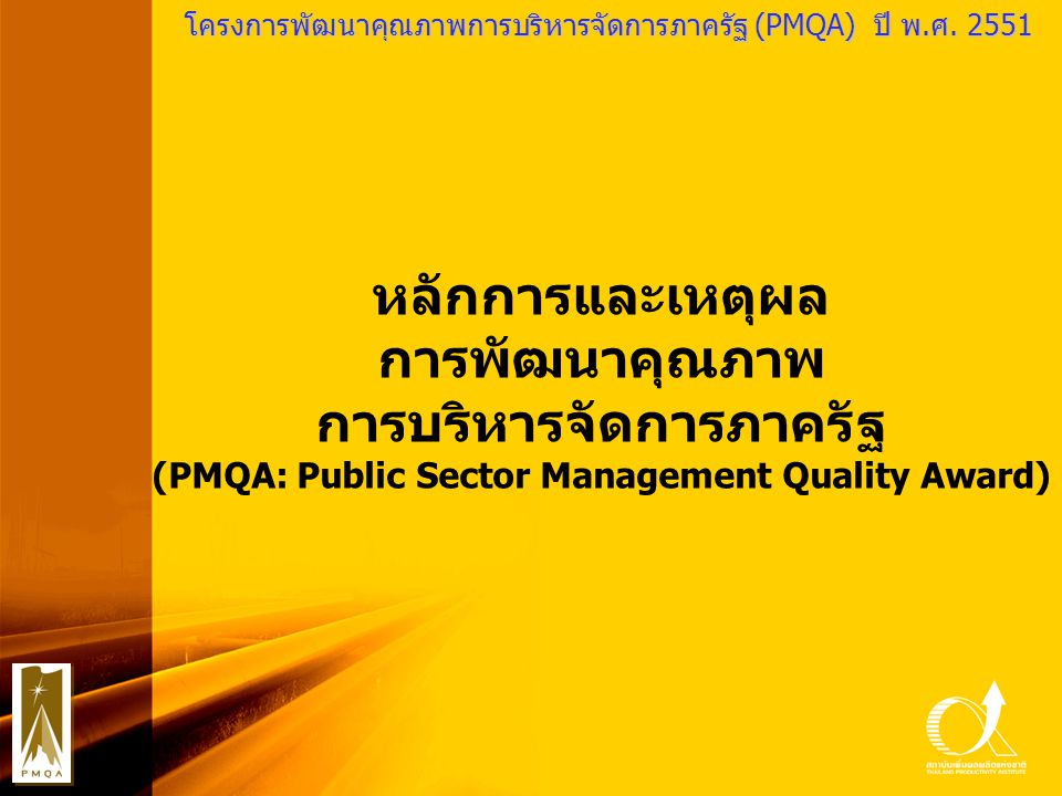 PMQA Organization โครงการพัฒนาคุณภาพการบริหารจัดการภาครัฐ (PMQA) ปี พ.ศ. 2551 หลักการและเหตุผล การพัฒนาคุณภาพ การบริหารจัดการภาครัฐ (PMQA: Public Sect