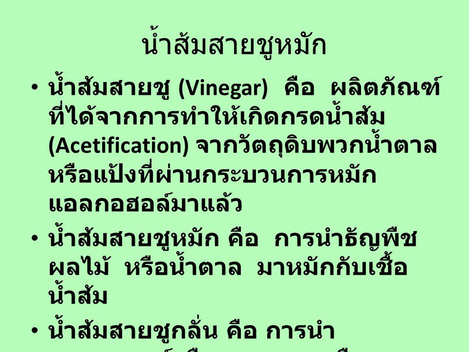 น้ำส้มสายชูหมัก น้ำส้มสายชู (Vinegar) คือ ผลิตภัณฑ์ ที่ได้จากการทำให้เกิดกรดน้ำส้ม (Acetification) จากวัตถุดิบพวกน้ำตาล หรือแป้งที่ผ่านกระบวนการหมัก แอลกอฮอล์มาแล้ว น้ำส้มสายชูหมัก คือ การนำธัญพืช ผลไม้ หรือน้ำตาล มาหมักกับเชื้อ น้ำส้ม น้ำส้มสายชูกลั่น คือ การนำ แอลกอฮอล์หรือสุราขาวมาเจือจาง และหมักกับเชื้อน้ำส้ม หรือได้จาก การนำน้ำส้มสายชูหมักมากลั่น
